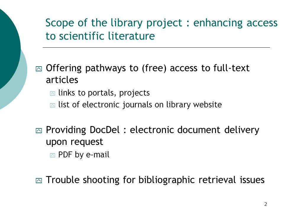 2 Scope of the library project : enhancing access to scientific literature y Offering pathways to (free) access to full-text articles y links to portals, projects y list of electronic journals on library website y Providing DocDel : electronic document delivery upon request y PDF by e-mail y Trouble shooting for bibliographic retrieval issues