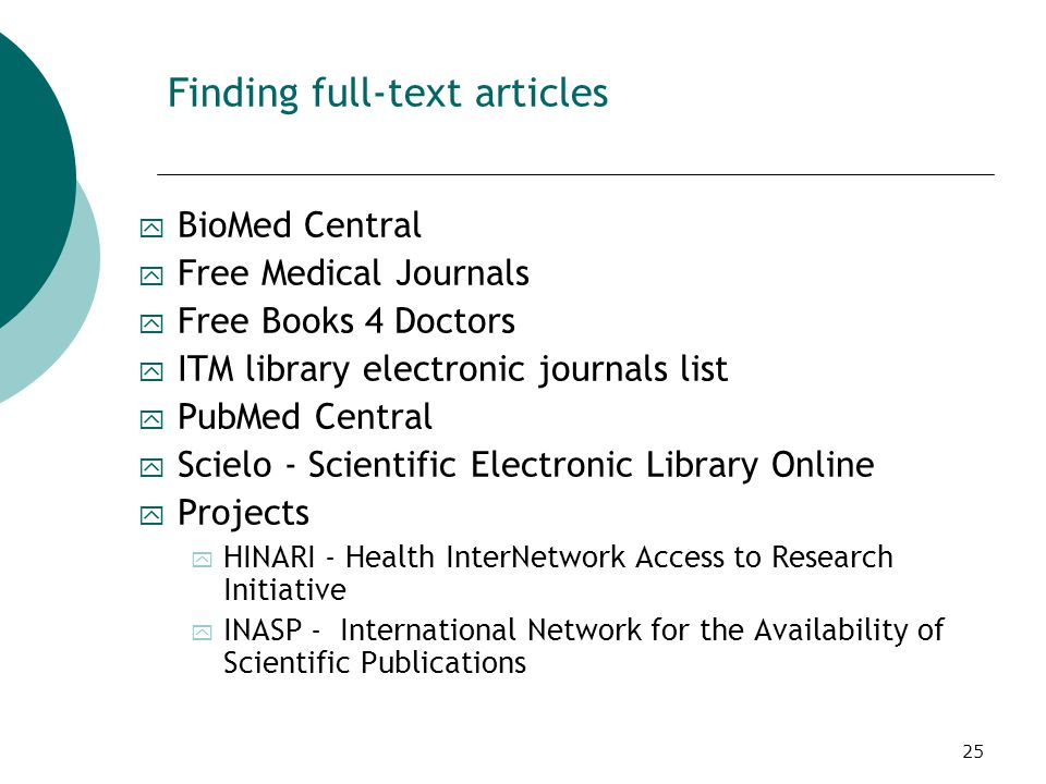 25 Finding full-text articles y BioMed Central y Free Medical Journals y Free Books 4 Doctors y ITM library electronic journals list y PubMed Central y Scielo - Scientific Electronic Library Online y Projects y HINARI - Health InterNetwork Access to Research Initiative y INASP - International Network for the Availability of Scientific Publications