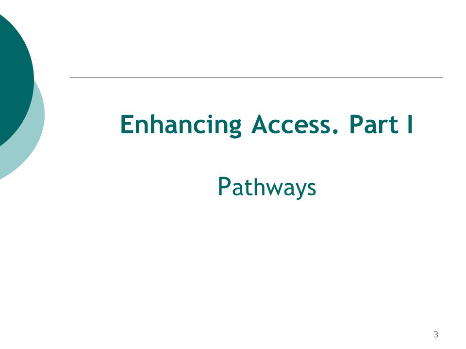 3 Enhancing Access. Part I P athways