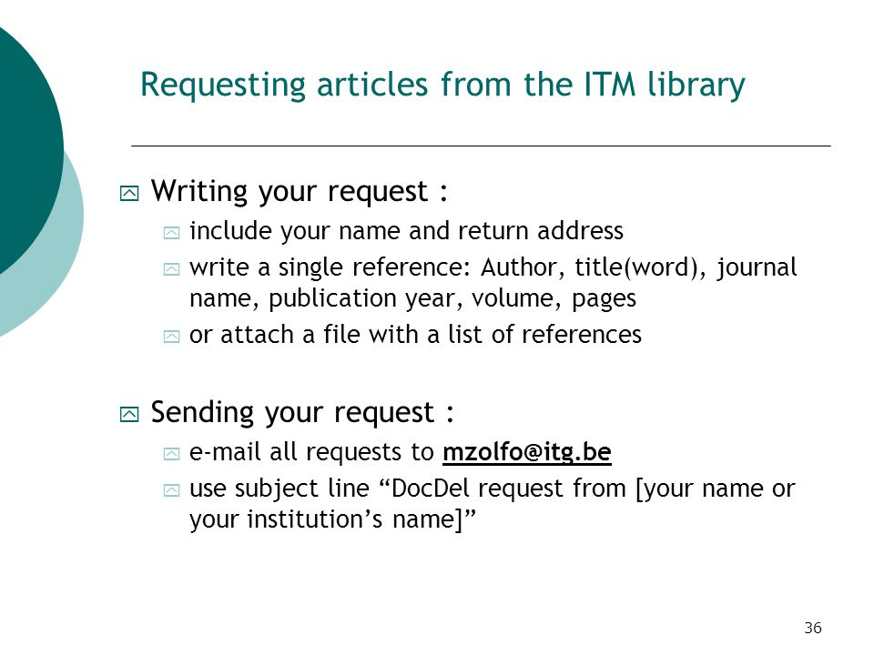 36 Requesting articles from the ITM library y Writing your request : y include your name and return address y write a single reference: Author, title(word), journal name, publication year, volume, pages y or attach a file with a list of references y Sending your request : y e-mail all requests to mzolfo@itg.be y use subject line DocDel request from [your name or your institution's name]