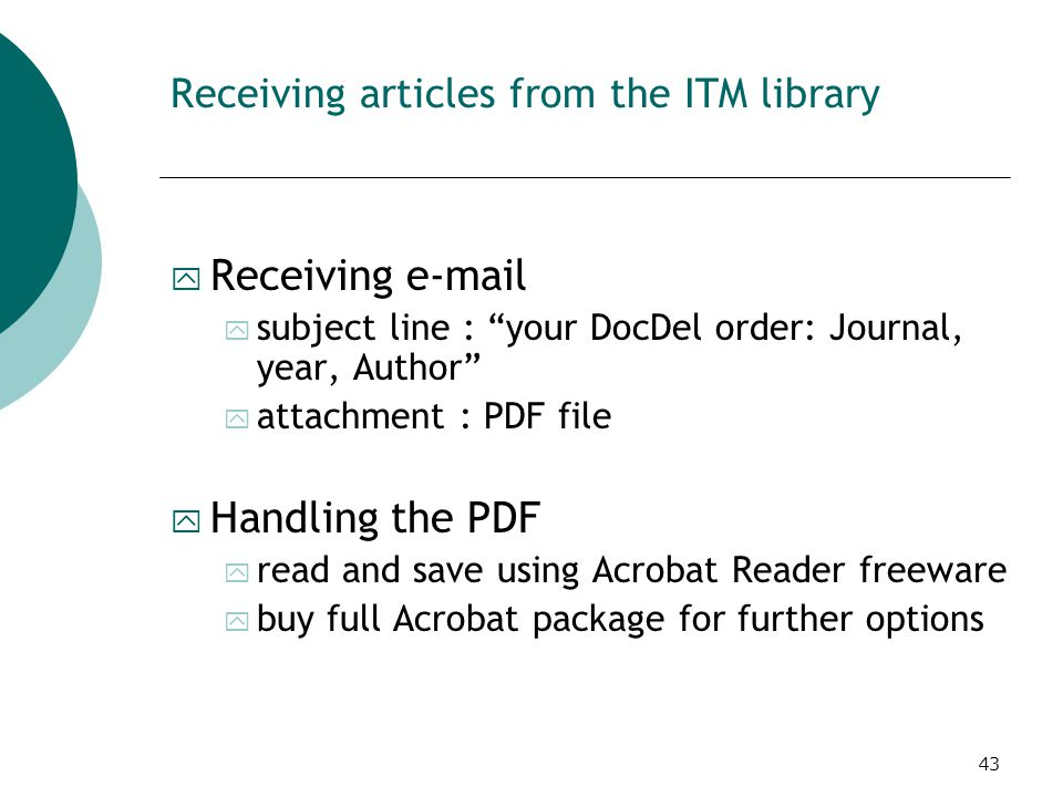 43 Receiving articles from the ITM library y Receiving e-mail y subject line : your DocDel order: Journal, year, Author y attachment : PDF file y Handling the PDF y read and save using Acrobat Reader freeware y buy full Acrobat package for further options
