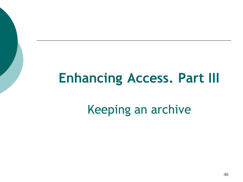 46 Enhancing Access. Part III Keeping an archive