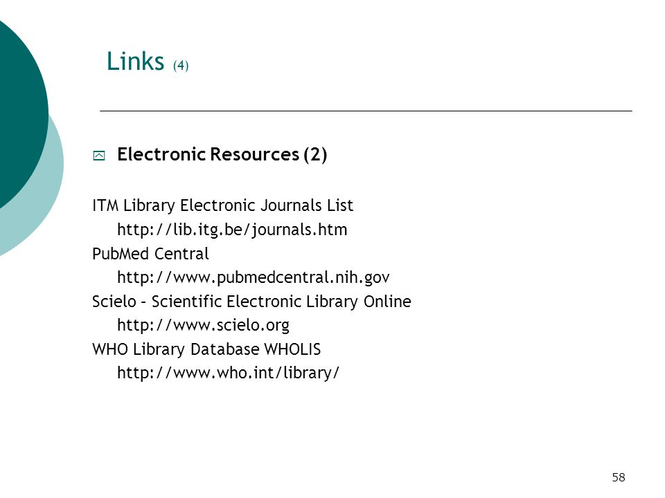58 Links (4) y Electronic Resources (2) ITM Library Electronic Journals List http://lib.itg.be/journals.htm PubMed Central http://www.pubmedcentral.nih.gov Scielo – Scientific Electronic Library Online http://www.scielo.org WHO Library Database WHOLIS http://www.who.int/library/