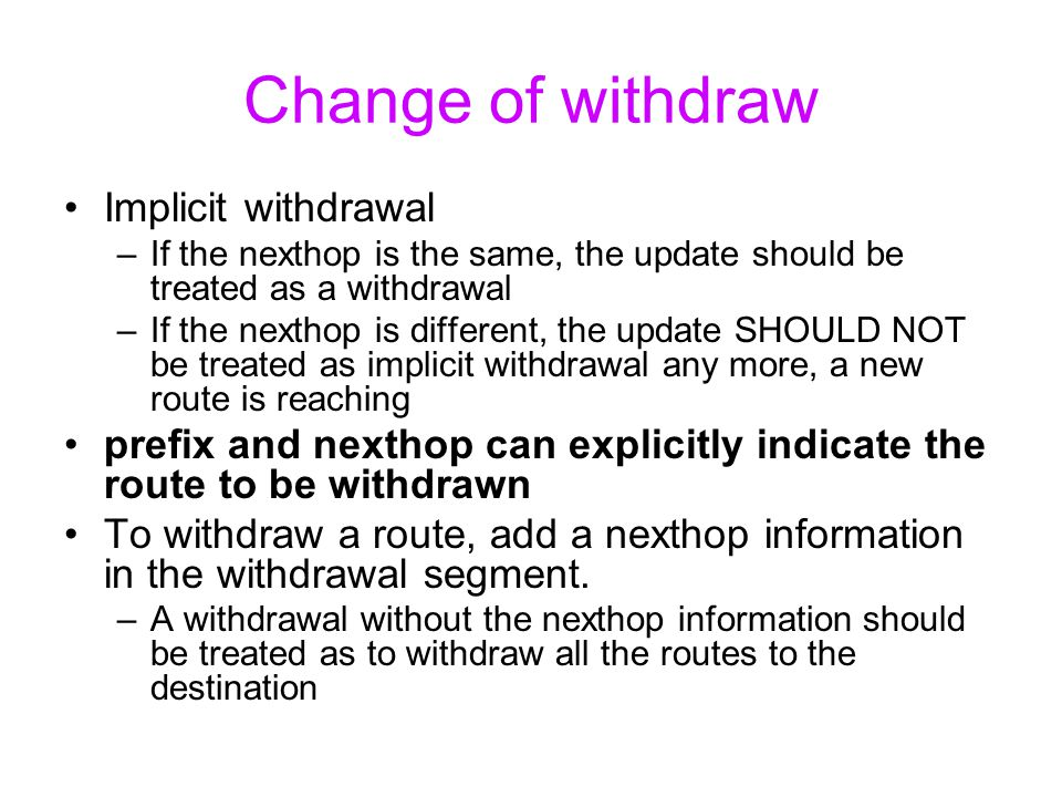 Change of withdraw Implicit withdrawal –If the nexthop is the same, the update should be treated as a withdrawal –If the nexthop is different, the update SHOULD NOT be treated as implicit withdrawal any more, a new route is reaching prefix and nexthop can explicitly indicate the route to be withdrawn To withdraw a route, add a nexthop information in the withdrawal segment.