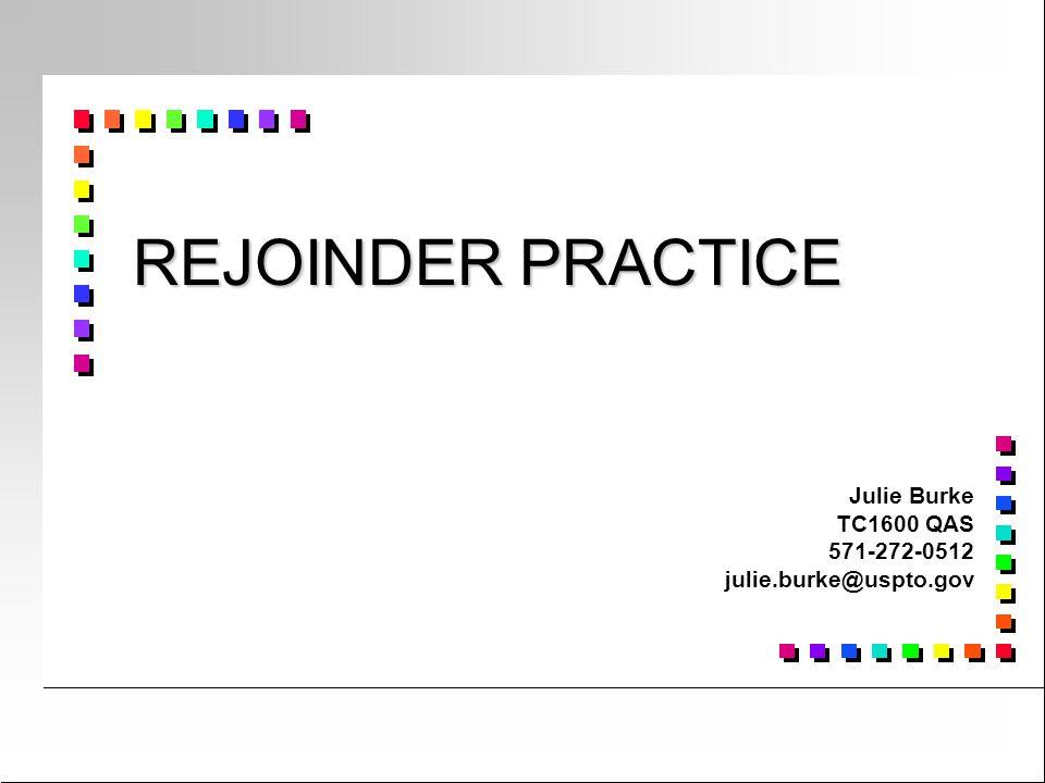 REJOINDER PRACTICE Julie Burke TC1600 QAS 571-272-0512 julie.burke@uspto.gov