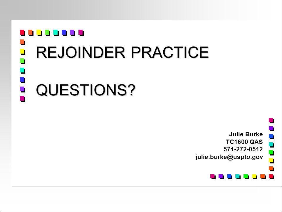 REJOINDER PRACTICE QUESTIONS? Julie Burke TC1600 QAS 571-272-0512 julie.burke@uspto.gov