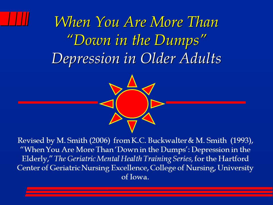 "Revised by M. Smith (2006) from K.C. Buckwalter & M. Smith (1993), ""When You Are More Than 'Down in the Dumps': Depression in the Elderly,"" The Geriat"
