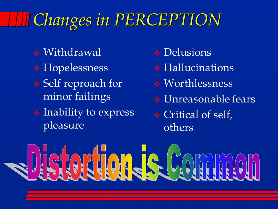 Changes in PERCEPTION  Withdrawal  Hopelessness  Self reproach for minor failings  Inability to express pleasure  Delusions  Hallucinations  Worthlessness  Unreasonable fears  Critical of self, others