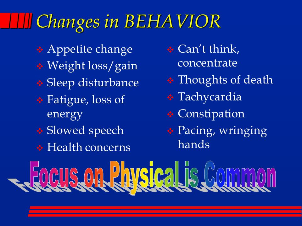 Changes in BEHAVIOR  Appetite change  Weight loss/gain  Sleep disturbance  Fatigue, loss of energy  Slowed speech  Health concerns  Can't think