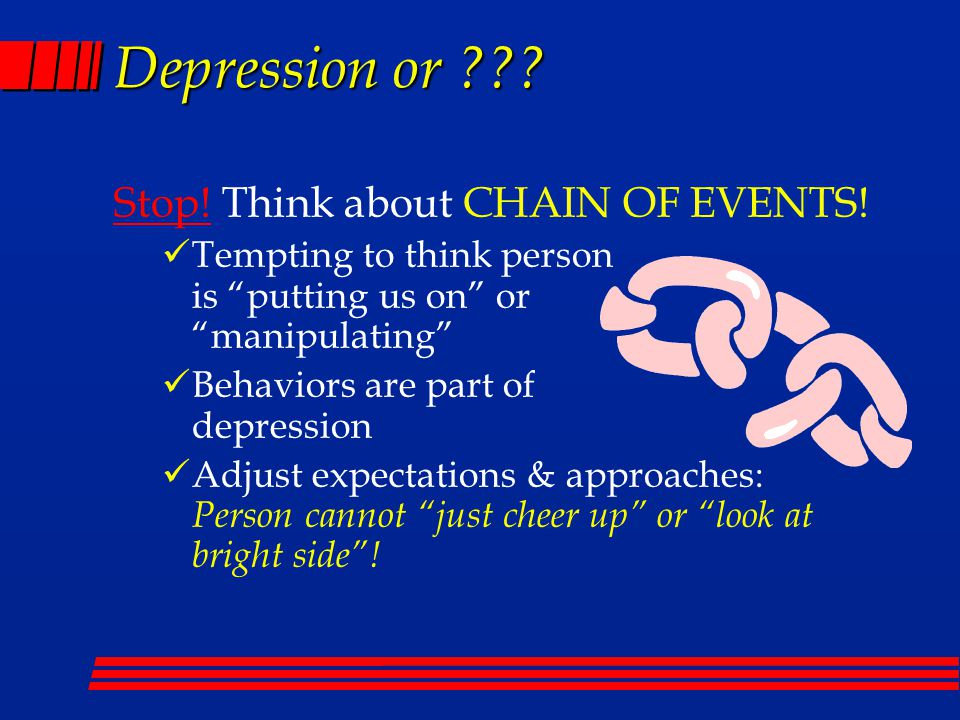 "Depression or ??? Stop! Think about CHAIN OF EVENTS! Tempting to think person is ""putting us on"" or ""manipulating"" Behaviors are part of depression Ad"