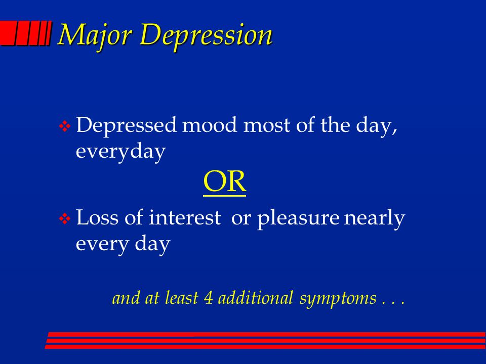 Major Depression  Depressed mood most of the day, everyday OR  Loss of interest or pleasure nearly every day and at least 4 additional symptoms...