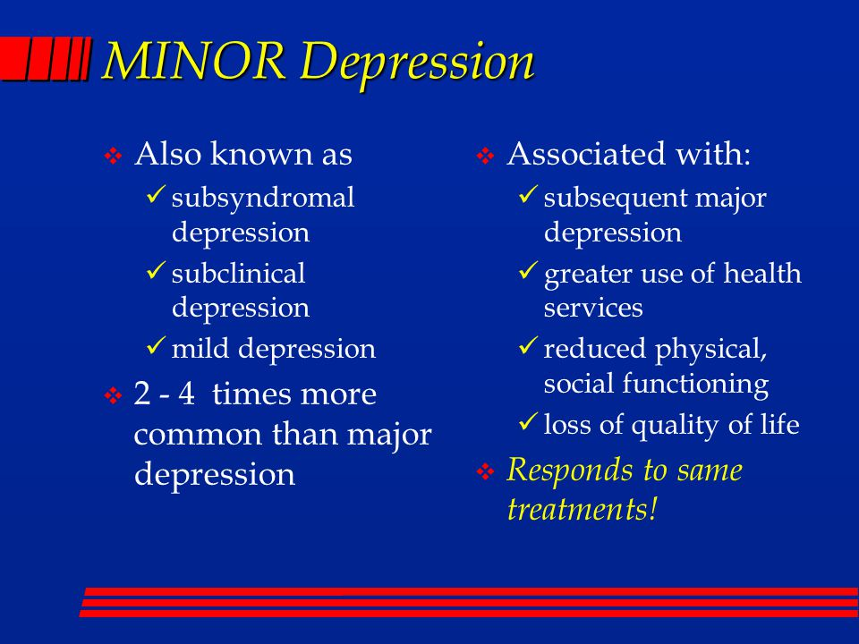 MINOR Depression  Also known as subsyndromal depression subclinical depression mild depression  2 - 4 times more common than major depression  Associated with: subsequent major depression greater use of health services reduced physical, social functioning loss of quality of life  Responds to same treatments!