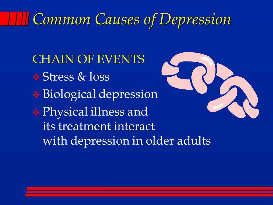 Common Causes of Depression CHAIN OF EVENTS  Stress & loss  Biological depression  Physical illness and its treatment interact with depression in older adults