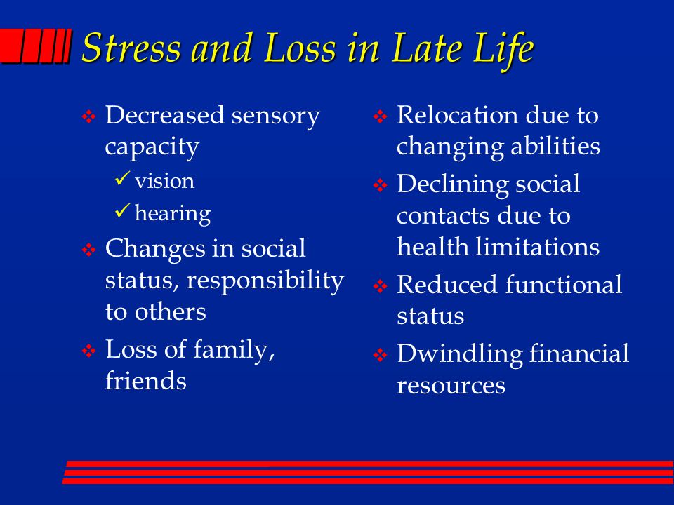 Stress and Loss in Late Life  Decreased sensory capacity vision hearing  Changes in social status, responsibility to others  Loss of family, friends  Relocation due to changing abilities  Declining social contacts due to health limitations  Reduced functional status  Dwindling financial resources