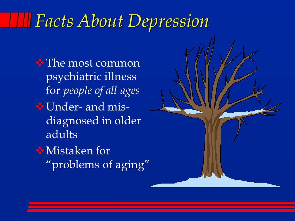 Facts About Depression  The most common psychiatric illness for people of all ages  Under- and mis- diagnosed in older adults  Mistaken for problems of aging