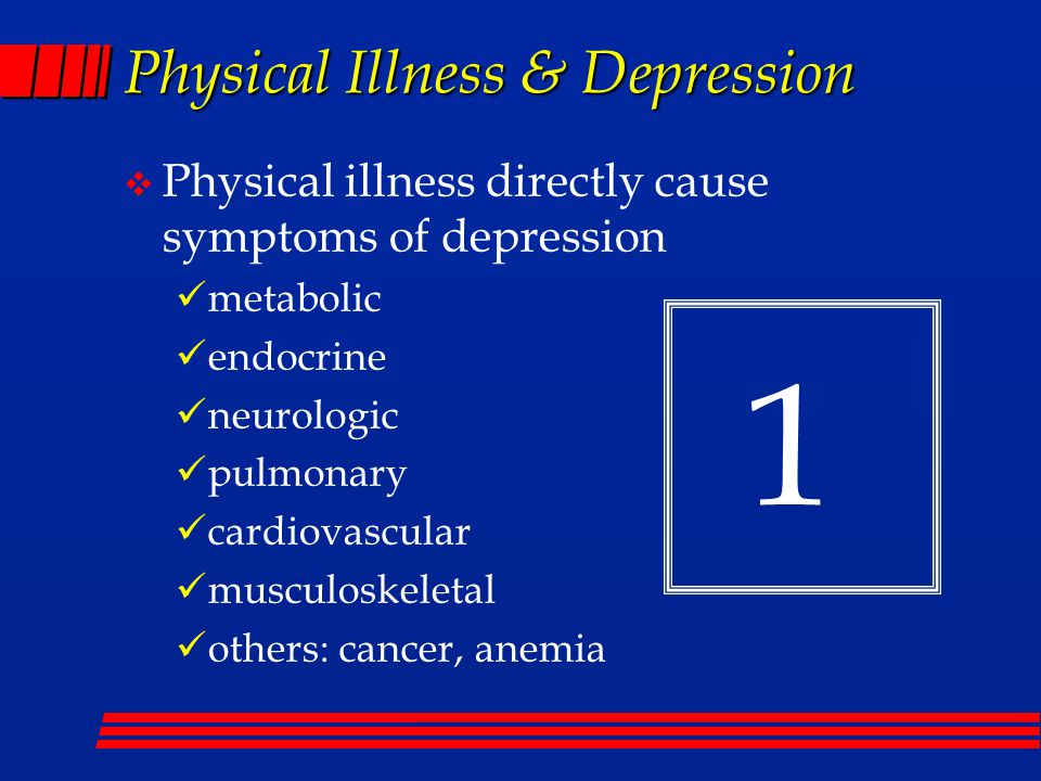 Physical Illness & Depression  Physical illness directly cause symptoms of depression metabolic endocrine neurologic pulmonary cardiovascular musculoskeletal others: cancer, anemia 1