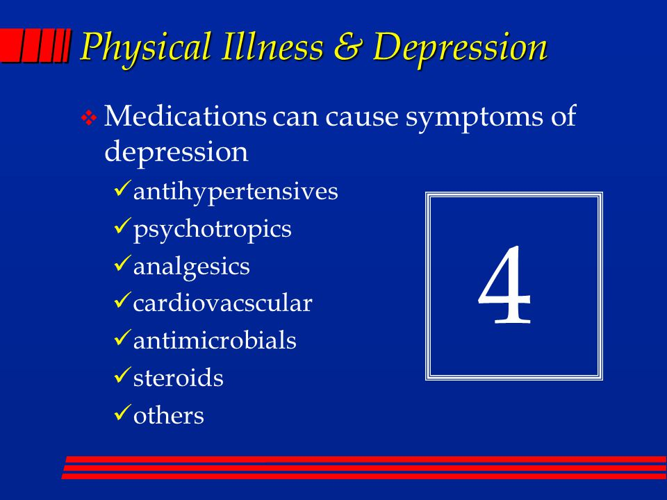 Physical Illness & Depression  Medications can cause symptoms of depression antihypertensives psychotropics analgesics cardiovacscular antimicrobials steroids others 4