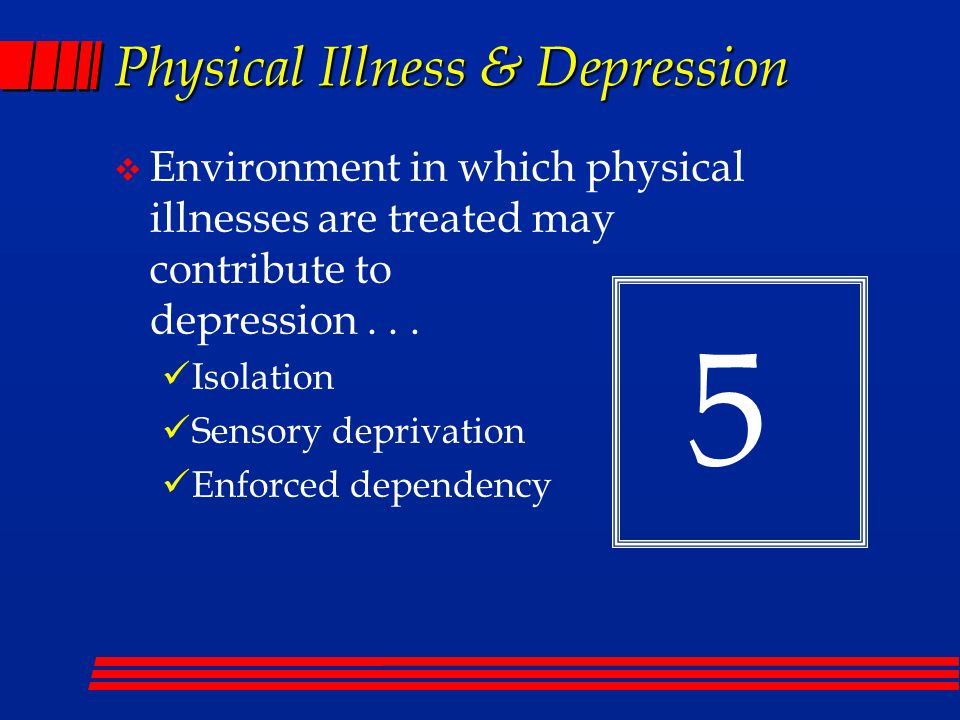 Physical Illness & Depression  Environment in which physical illnesses are treated may contribute to depression...