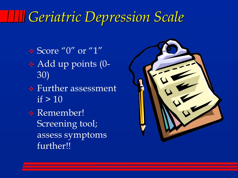 Geriatric Depression Scale  Score 0 or 1  Add up points (0- 30)  Further assessment if > 10  Remember.