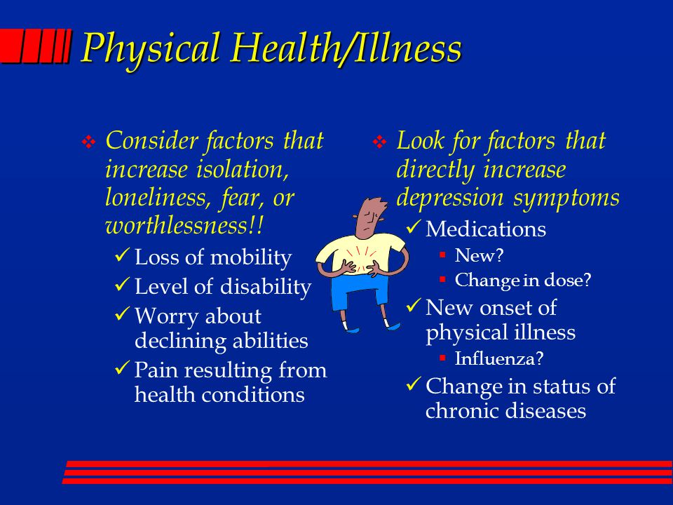 Physical Health/Illness  Consider factors that increase isolation, loneliness, fear, or worthlessness!.