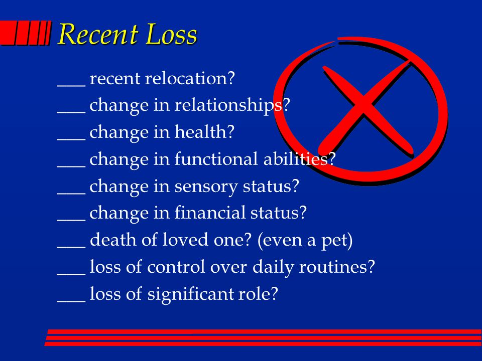 Recent Loss ___ recent relocation.___ change in relationships.