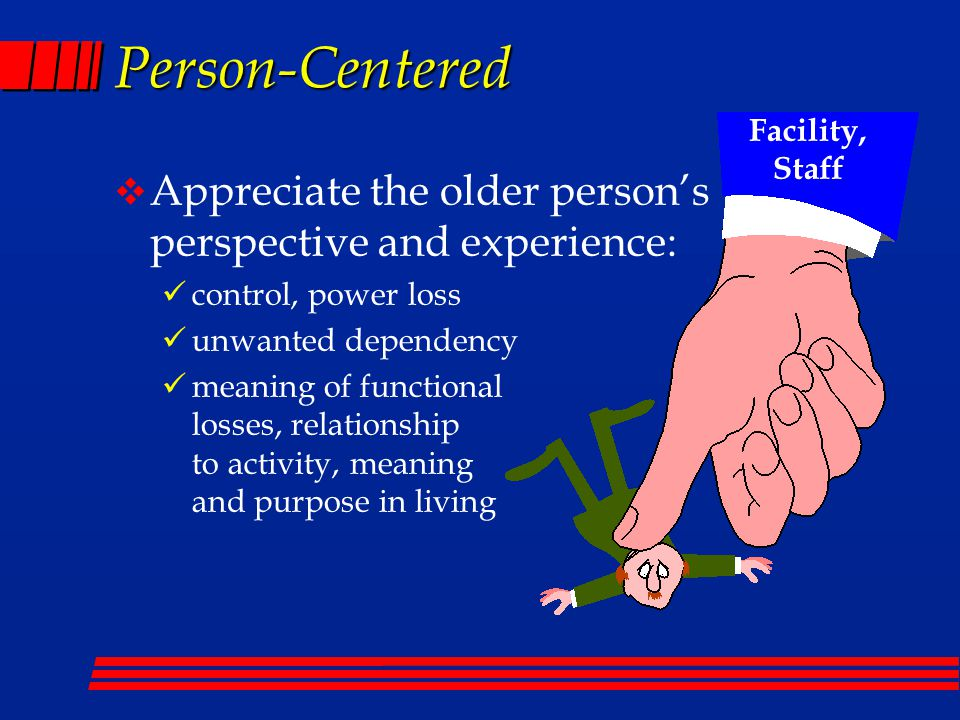 Person-Centered  Appreciate the older person's perspective and experience: control, power loss unwanted dependency meaning of functional losses, relationship to activity, meaning and purpose in living Facility, Staff