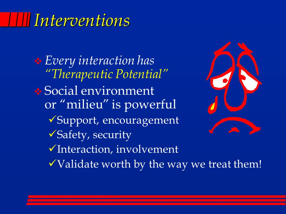 Interventions  Every interaction has Therapeutic Potential  Social environment or milieu is powerful Support, encouragement Safety, security Interaction, involvement Validate worth by the way we treat them!