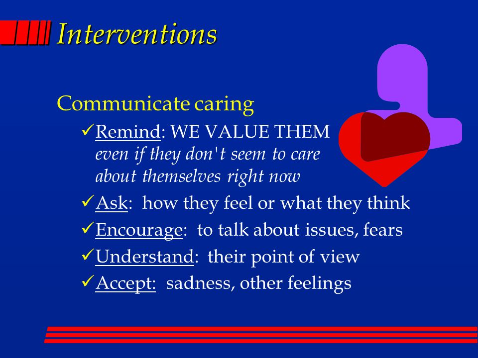 Interventions Communicate caring Remind: WE VALUE THEM even if they don't seem to care about themselves right now Ask: how they feel or what they thin
