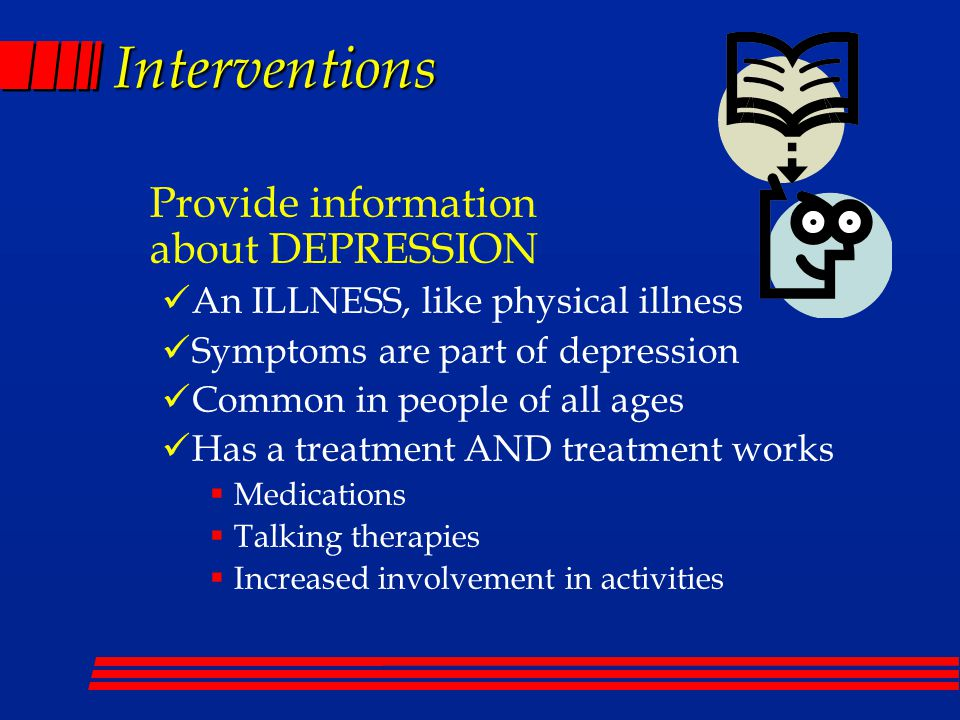 Interventions Provide information about DEPRESSION An ILLNESS, like physical illness Symptoms are part of depression Common in people of all ages Has a treatment AND treatment works  Medications  Talking therapies  Increased involvement in activities