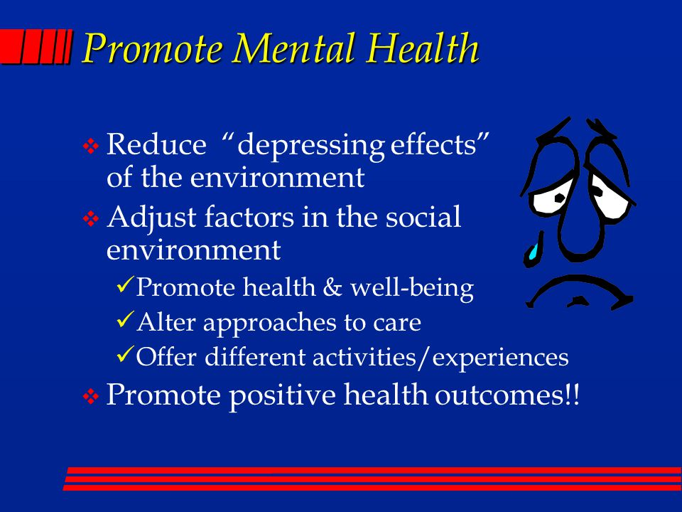 Promote Mental Health  Reduce depressing effects of the environment  Adjust factors in the social environment Promote health & well-being Alter approaches to care Offer different activities/experiences  Promote positive health outcomes!!
