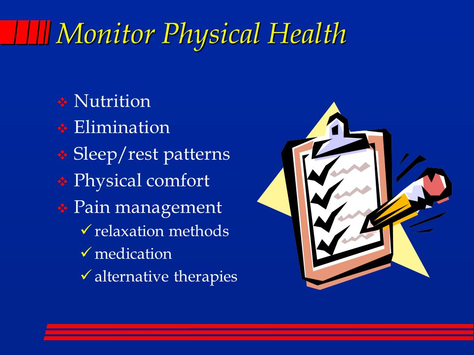 Monitor Physical Health  Nutrition  Elimination  Sleep/rest patterns  Physical comfort  Pain management relaxation methods medication alternative