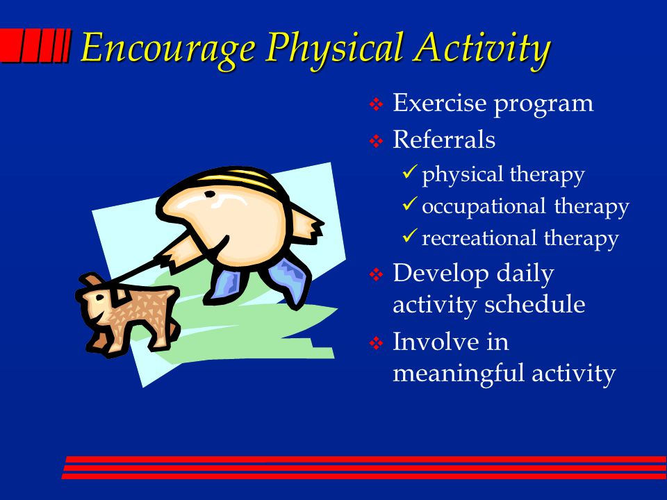 Encourage Physical Activity  Exercise program  Referrals physical therapy occupational therapy recreational therapy  Develop daily activity schedule  Involve in meaningful activity
