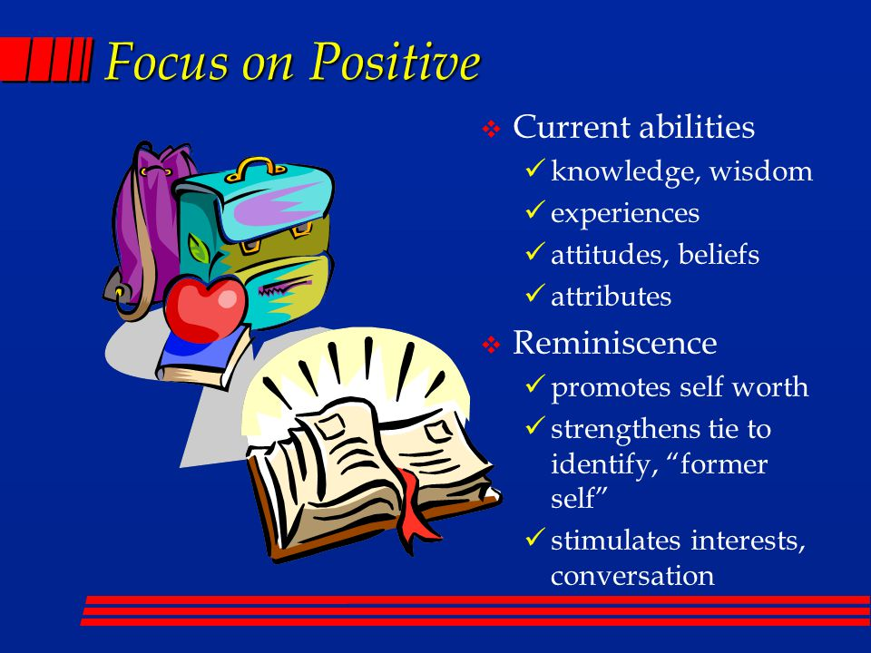 Focus on Positive  Current abilities knowledge, wisdom experiences attitudes, beliefs attributes  Reminiscence promotes self worth strengthens tie to identify, former self stimulates interests, conversation