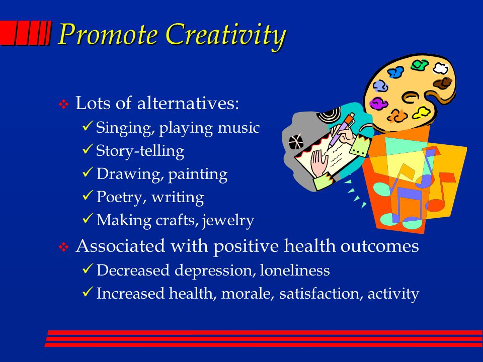 Promote Creativity  Lots of alternatives: Singing, playing music Story-telling Drawing, painting Poetry, writing Making crafts, jewelry  Associated with positive health outcomes Decreased depression, loneliness Increased health, morale, satisfaction, activity