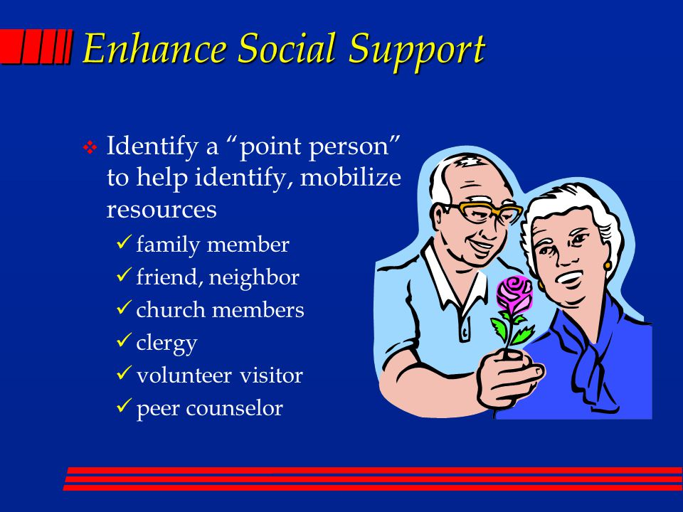 Enhance Social Support  Identify a point person to help identify, mobilize resources family member friend, neighbor church members clergy volunteer visitor peer counselor