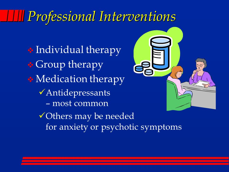 Professional Interventions  Individual therapy  Group therapy  Medication therapy Antidepressants – most common Others may be needed for anxiety or