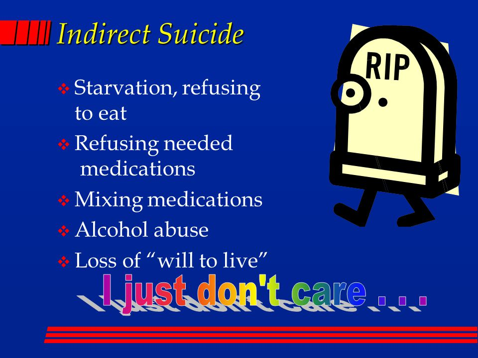 Indirect Suicide  Starvation, refusing to eat  Refusing needed medications  Mixing medications  Alcohol abuse  Loss of will to live