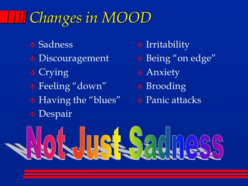 Changes in MOOD  Sadness  Discouragement  Crying  Feeling down  Having the blues  Despair  Irritability  Being on edge  Anxiety  Brooding  Panic attacks