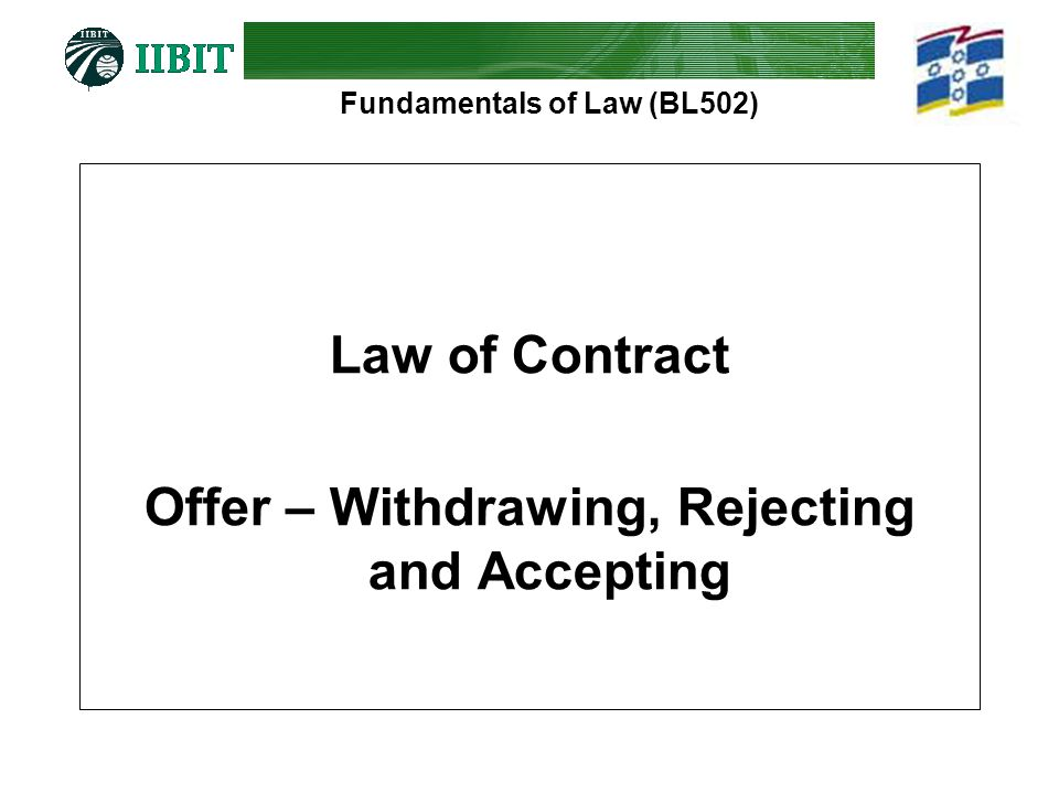 Fundamentals of Law (BL502) Law of Contract Offer – Withdrawing, Rejecting and Accepting
