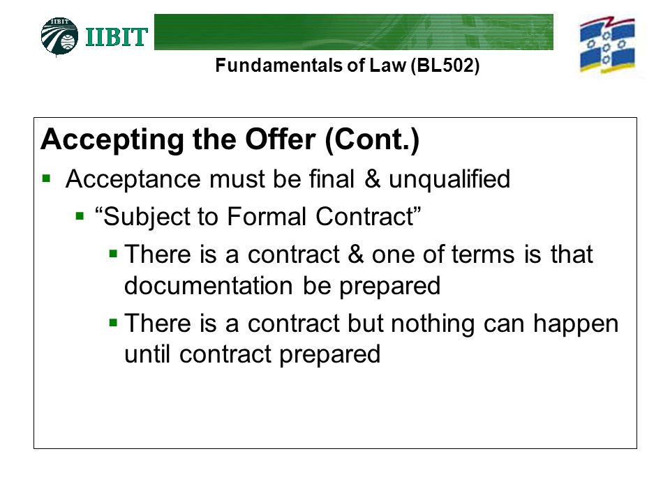 Fundamentals of Law (BL502) Accepting the Offer (Cont.)  Acceptance must be final & unqualified  Subject to Formal Contract  There is a contract & one of terms is that documentation be prepared  There is a contract but nothing can happen until contract prepared