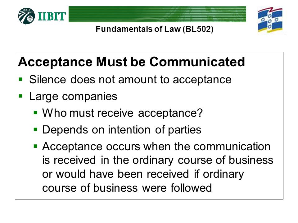 Fundamentals of Law (BL502) Acceptance Must be Communicated  Silence does not amount to acceptance  Large companies  Who must receive acceptance? 