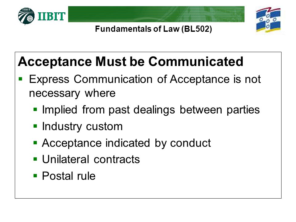 Fundamentals of Law (BL502) Acceptance Must be Communicated  Express Communication of Acceptance is not necessary where  Implied from past dealings