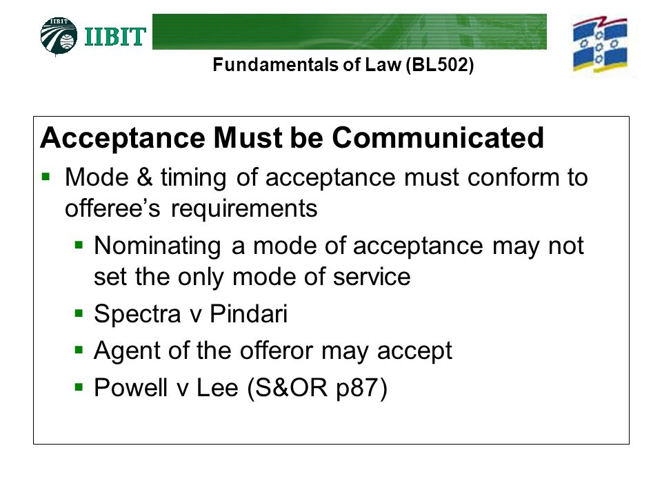 Fundamentals of Law (BL502) Acceptance Must be Communicated  Mode & timing of acceptance must conform to offeree's requirements  Nominating a mode of acceptance may not set the only mode of service  Spectra v Pindari  Agent of the offeror may accept  Powell v Lee (S&OR p87)