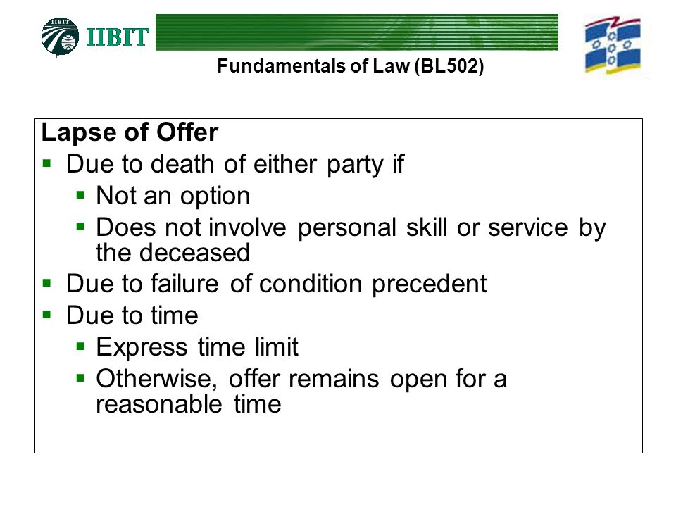 Fundamentals of Law (BL502) Lapse of Offer  Due to death of either party if  Not an option  Does not involve personal skill or service by the deceased  Due to failure of condition precedent  Due to time  Express time limit  Otherwise, offer remains open for a reasonable time