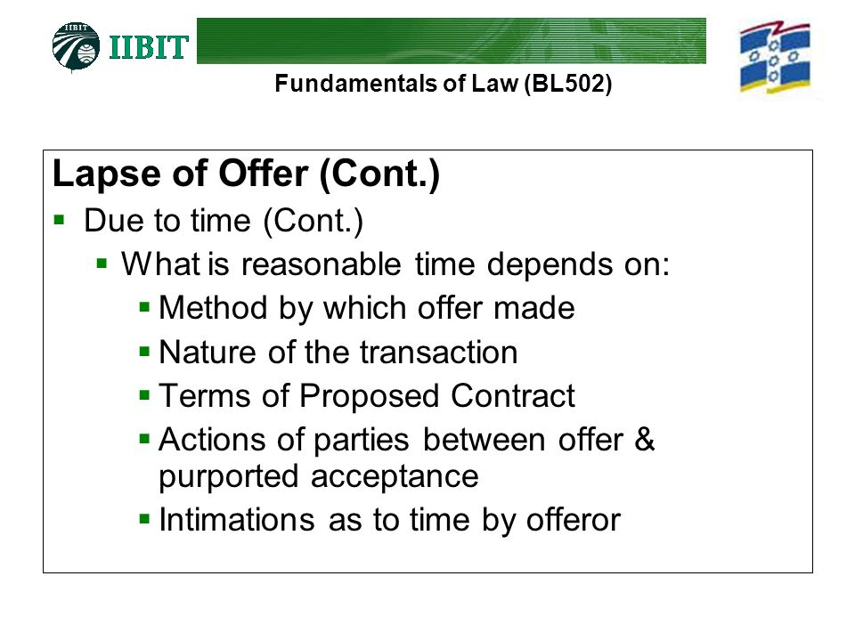 Fundamentals of Law (BL502) Lapse of Offer (Cont.)  Due to time (Cont.)  What is reasonable time depends on:  Method by which offer made  Nature of the transaction  Terms of Proposed Contract  Actions of parties between offer & purported acceptance  Intimations as to time by offeror