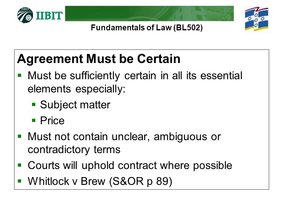 Fundamentals of Law (BL502) Agreement Must be Certain  Must be sufficiently certain in all its essential elements especially:  Subject matter  Pric