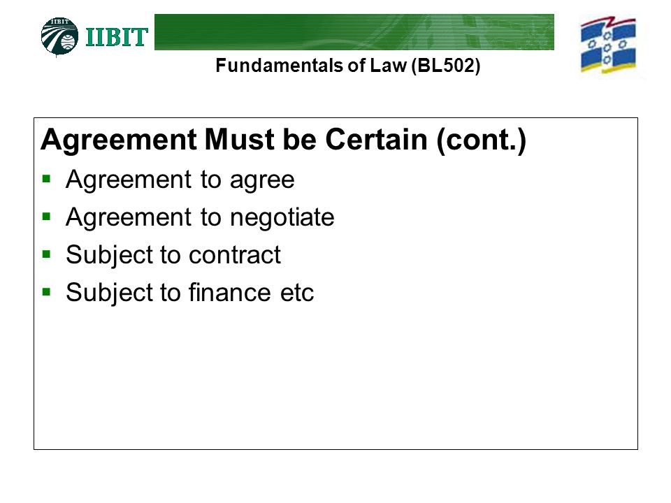 Fundamentals of Law (BL502) Agreement Must be Certain (cont.)  Agreement to agree  Agreement to negotiate  Subject to contract  Subject to finance