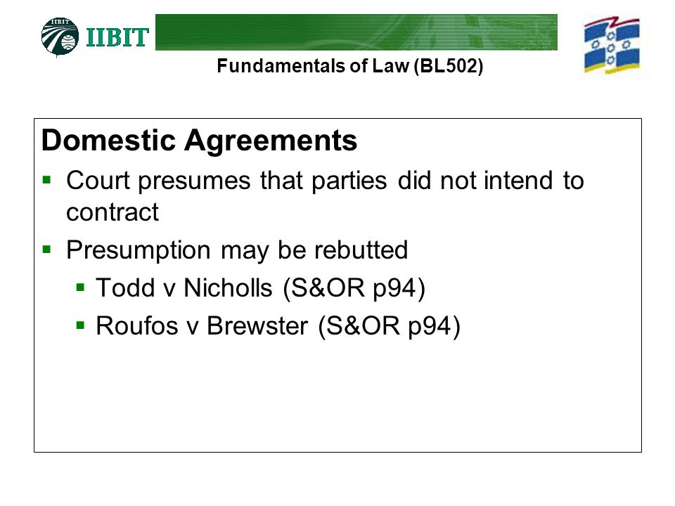 Fundamentals of Law (BL502) Domestic Agreements  Court presumes that parties did not intend to contract  Presumption may be rebutted  Todd v Nichol