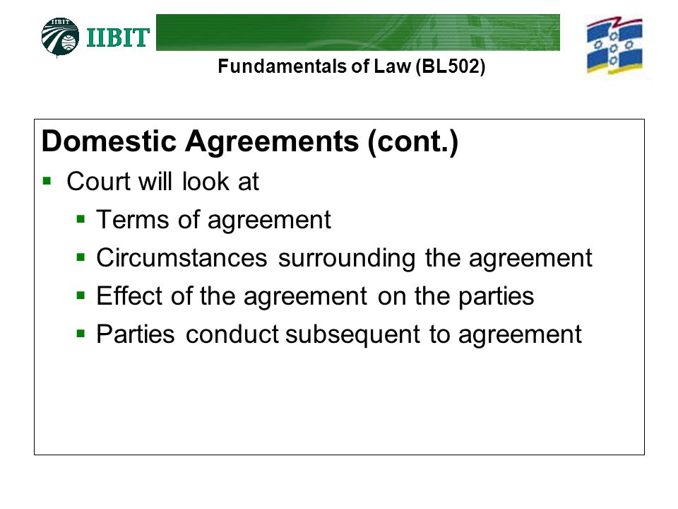 Fundamentals of Law (BL502) Domestic Agreements (cont.)  Court will look at  Terms of agreement  Circumstances surrounding the agreement  Effect of the agreement on the parties  Parties conduct subsequent to agreement