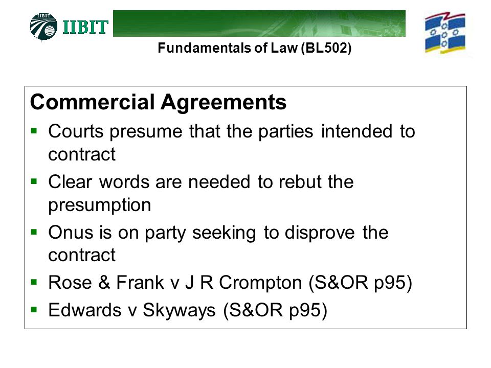 Fundamentals of Law (BL502) Commercial Agreements  Courts presume that the parties intended to contract  Clear words are needed to rebut the presumption  Onus is on party seeking to disprove the contract  Rose & Frank v J R Crompton (S&OR p95)  Edwards v Skyways (S&OR p95)